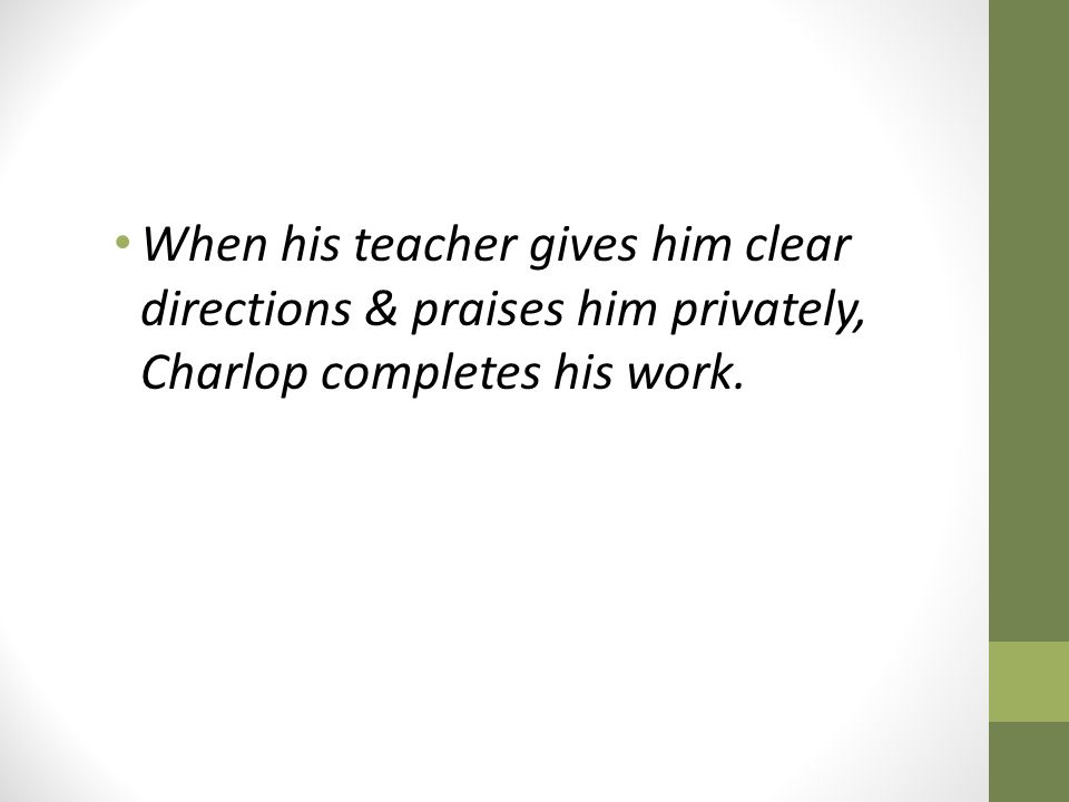 When his teacher gives him clear directions & praises him privately, Charlop completes his work.