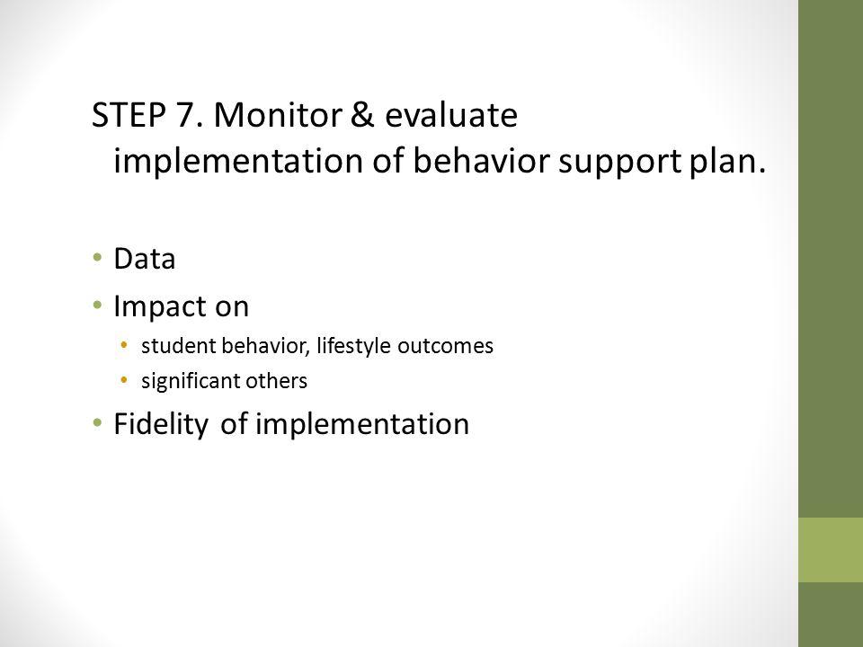 STEP 7. Monitor & evaluate implementation of behavior support plan.