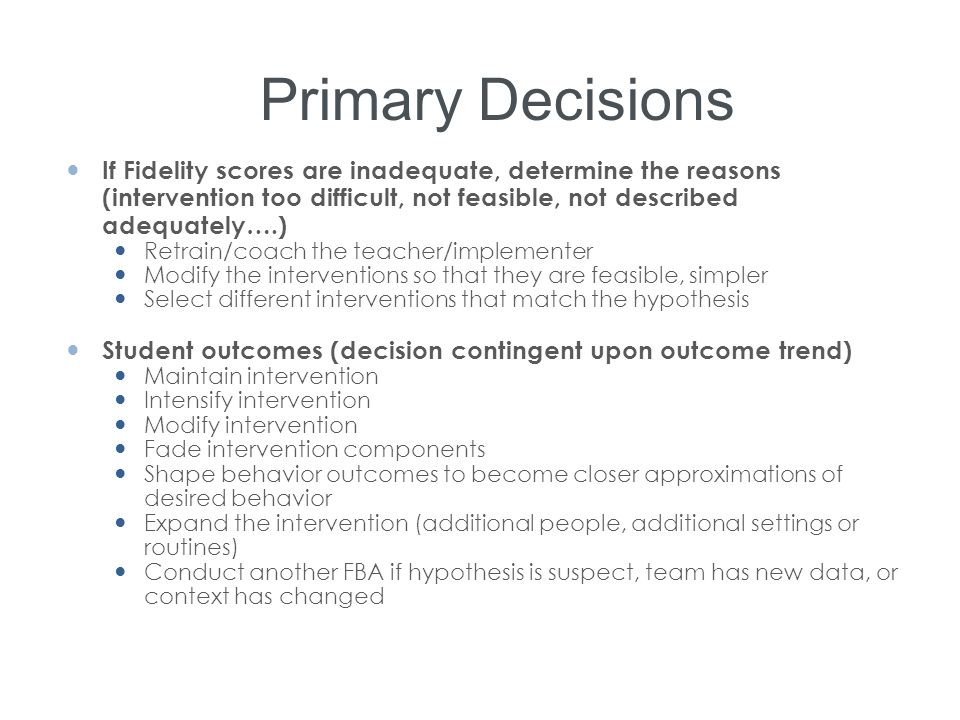 Primary Decisions If Fidelity scores are inadequate, determine the reasons (intervention too difficult, not feasible, not described adequately….)