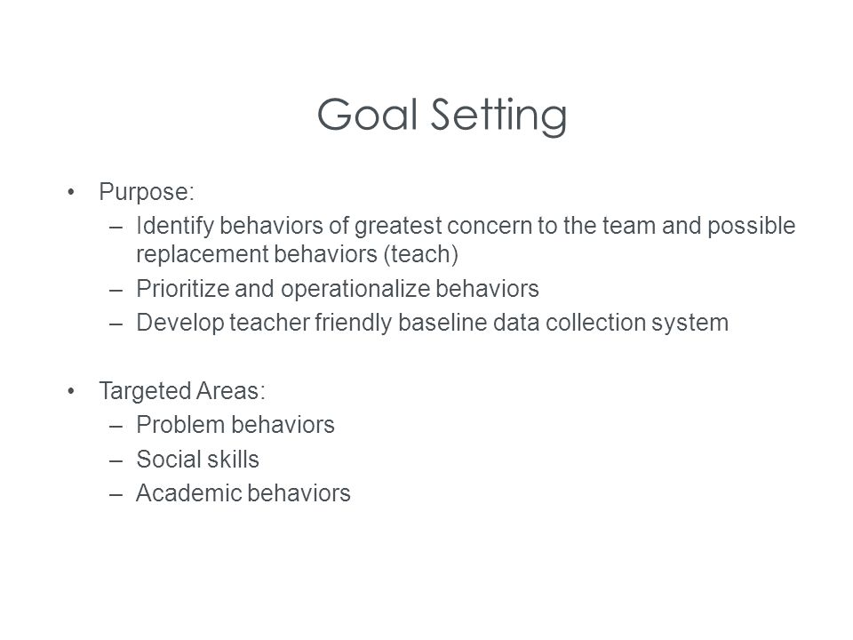 Goal Setting Purpose: Identify behaviors of greatest concern to the team and possible replacement behaviors (teach)