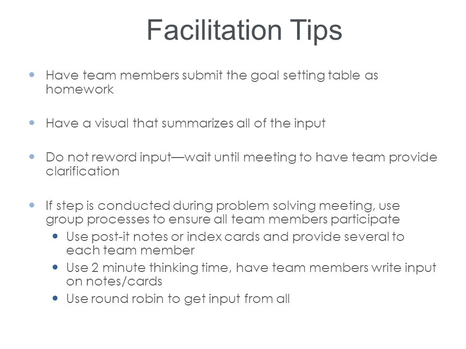 Facilitation Tips Have team members submit the goal setting table as homework. Have a visual that summarizes all of the input.