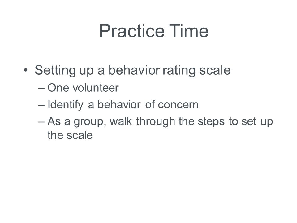 Practice Time Setting up a behavior rating scale One volunteer