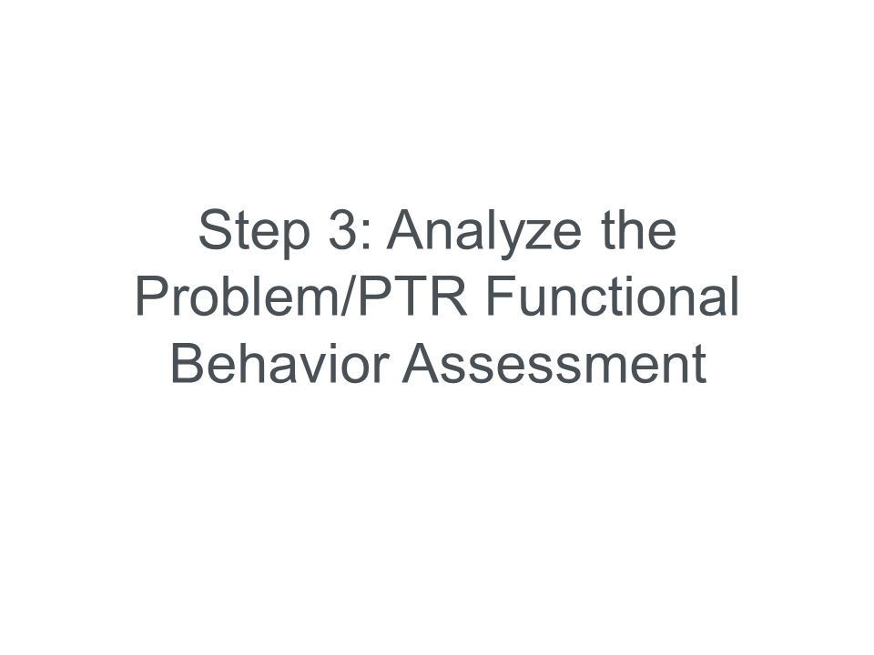 Step 3: Analyze the Problem/PTR Functional Behavior Assessment