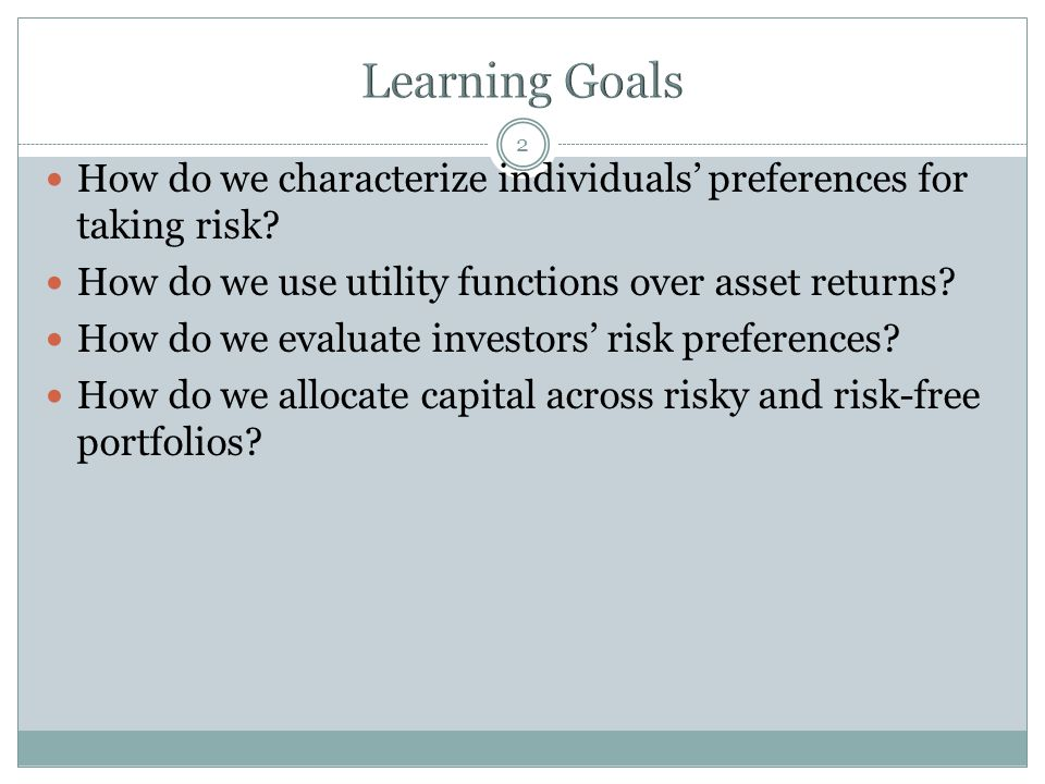 Learning Goals How do we characterize individuals' preferences for taking risk How do we use utility functions over asset returns