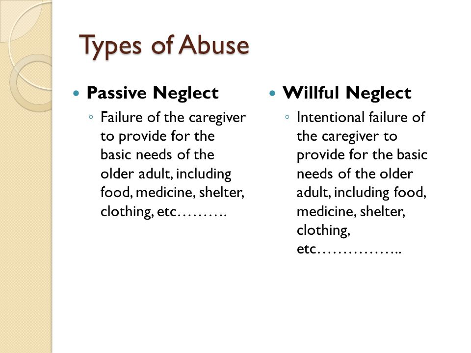 Types of Abuse Passive Neglect Willful Neglect