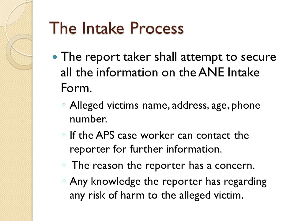 The Intake Process The report taker shall attempt to secure all the information on the ANE Intake Form.