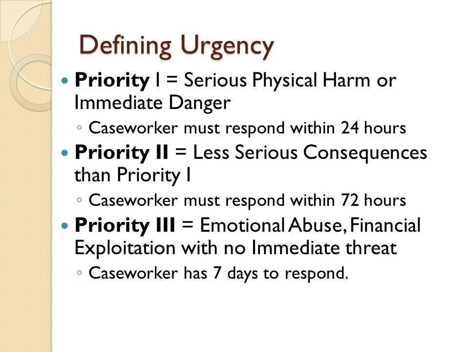 Defining Urgency Priority I = Serious Physical Harm or Immediate Danger. Caseworker must respond within 24 hours.