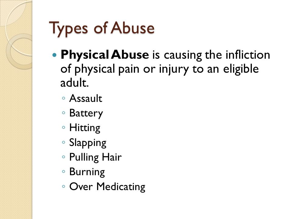 Types of Abuse Physical Abuse is causing the infliction of physical pain or injury to an eligible adult.