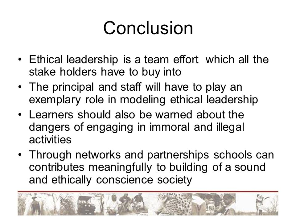 Conclusion Ethical leadership is a team effort which all the stake holders have to buy into.