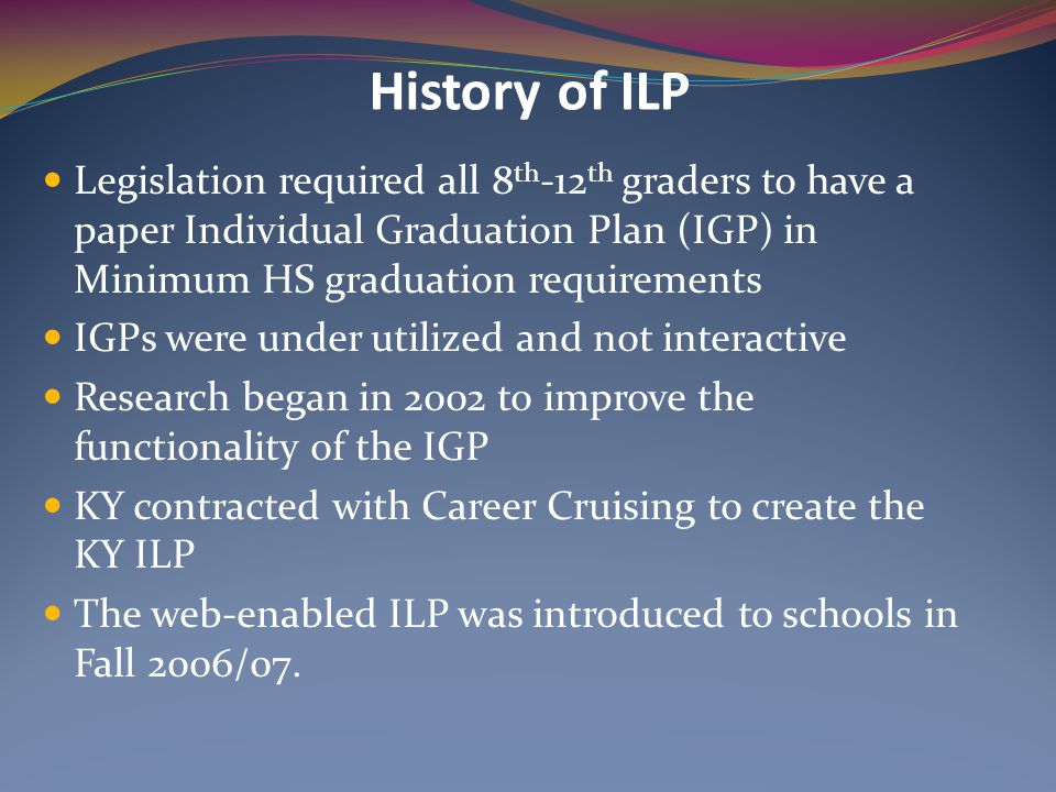 History of ILP Legislation required all 8th-12th graders to have a paper Individual Graduation Plan (IGP) in Minimum HS graduation requirements.