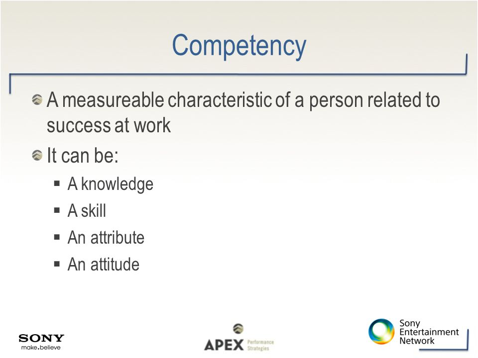 Competency A measureable characteristic of a person related to success at work. It can be: A knowledge.