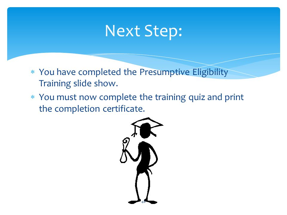 Next Step: You have completed the Presumptive Eligibility Training slide show.