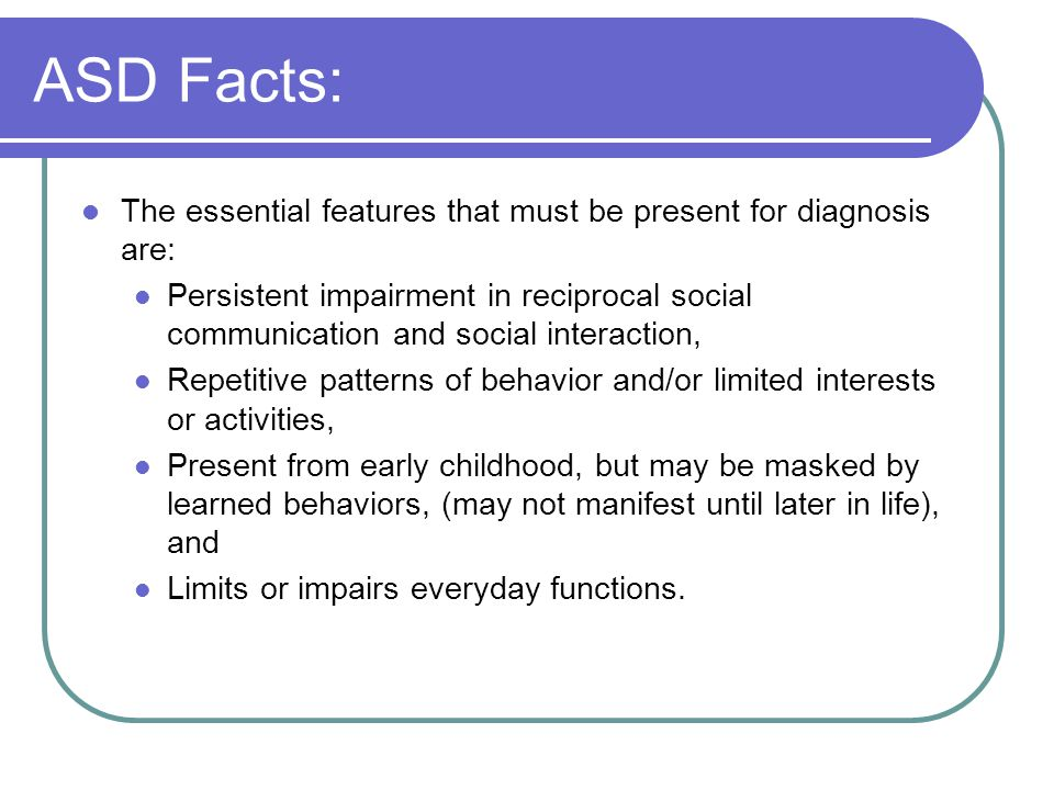 ASD Facts: The essential features that must be present for diagnosis are: