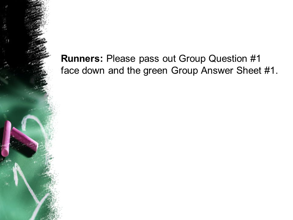 Runners: Please pass out Group Question #1 face down and the green Group Answer Sheet #1.