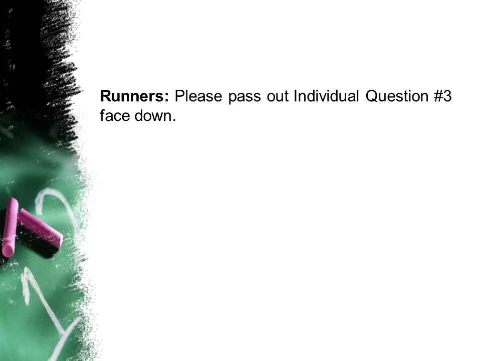 Runners: Please pass out Individual Question #3 face down.