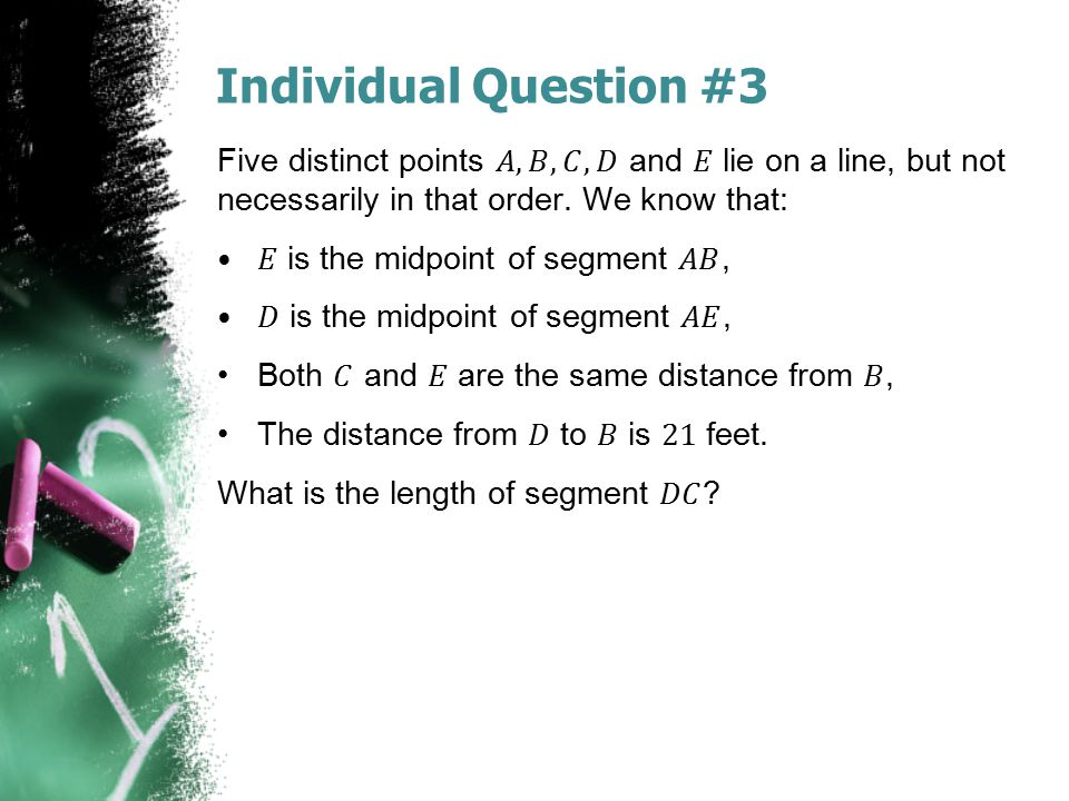 Individual Question #3 Five distinct points 𝐴, 𝐵, 𝐶, 𝐷 and 𝐸 lie on a line, but not necessarily in that order. We know that: