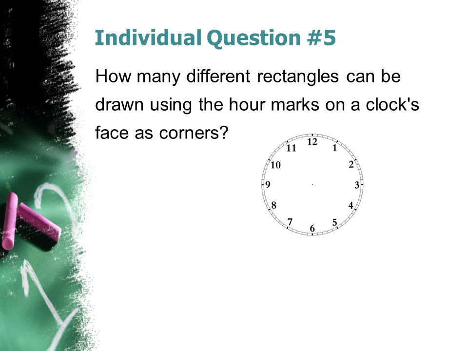 Individual Question #5 How many different rectangles can be drawn using the hour marks on a clock s face as corners