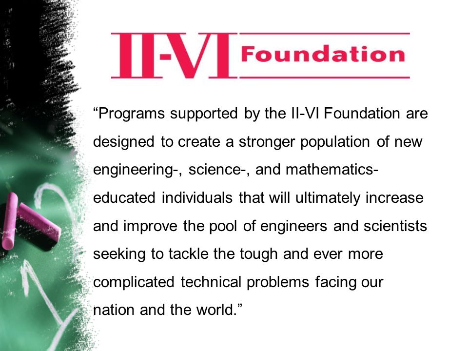 Programs supported by the II-VI Foundation are designed to create a stronger population of new engineering-, science-, and mathematics- educated individuals that will ultimately increase and improve the pool of engineers and scientists seeking to tackle the tough and ever more complicated technical problems facing our nation and the world.