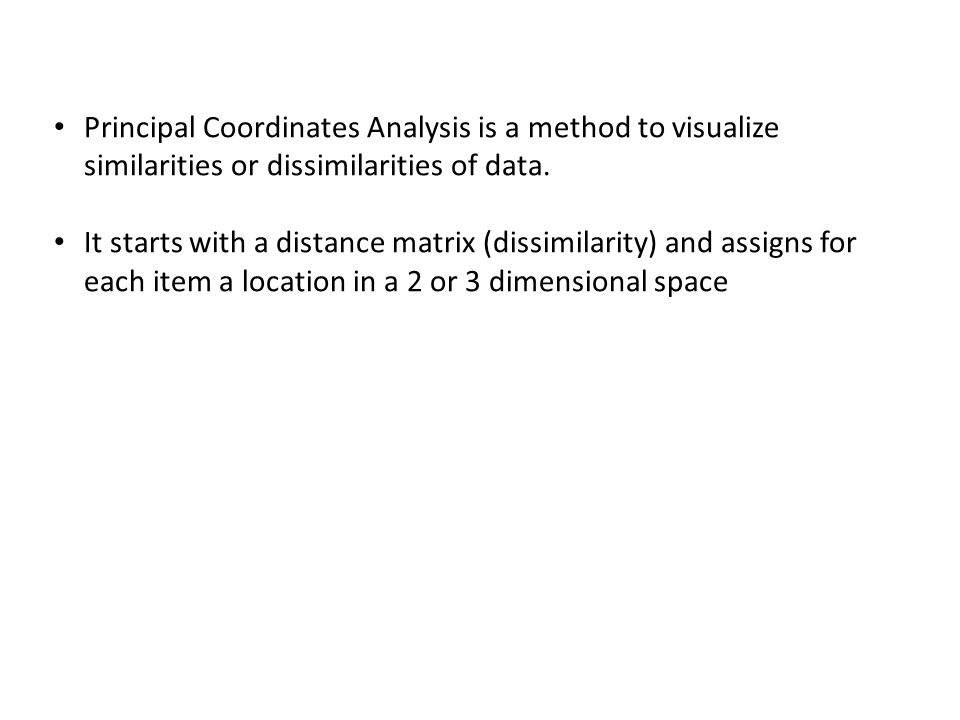Principal Coordinates Analysis is a method to visualize similarities or dissimilarities of data.