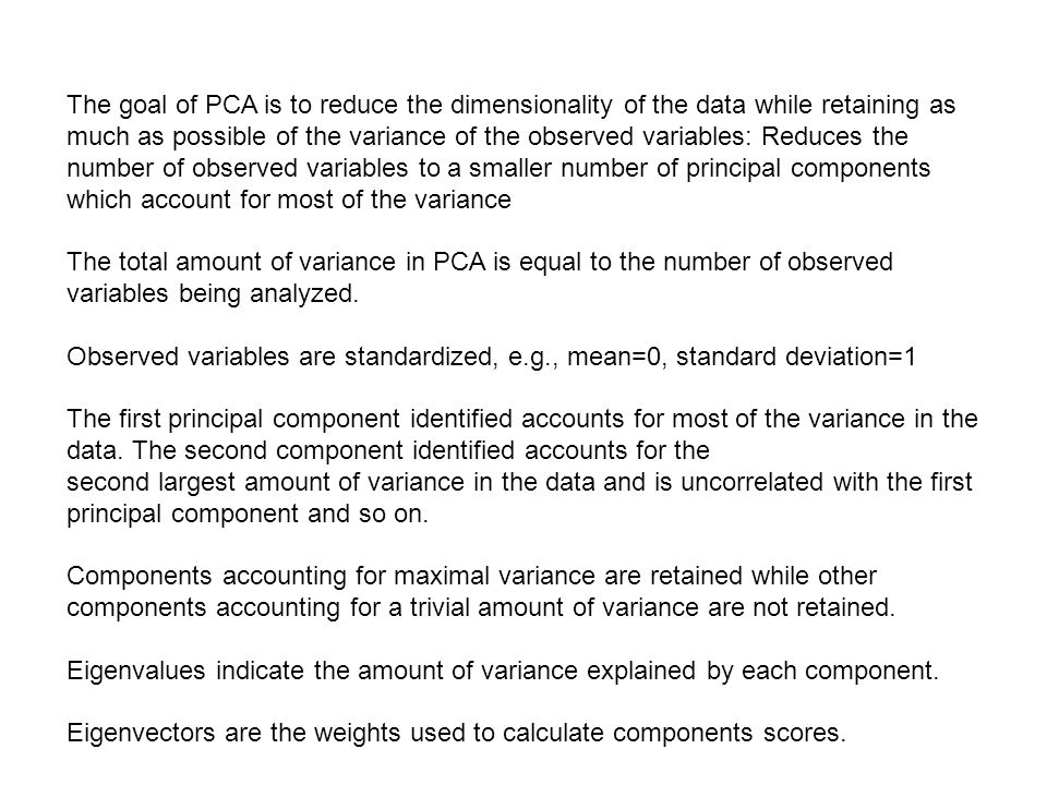 The goal of PCA is to reduce the dimensionality of the data while retaining as much as possible of the variance of the observed variables: Reduces the number of observed variables to a smaller number of principal components which account for most of the variance