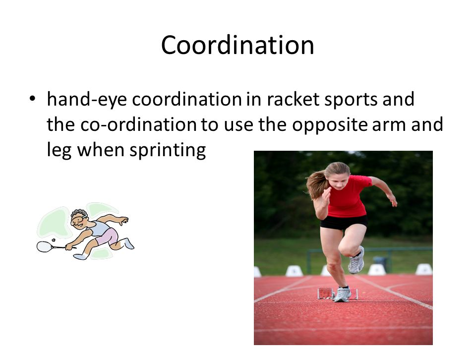 Coordination hand-eye coordination in racket sports and the co-ordination to use the opposite arm and leg when sprinting.