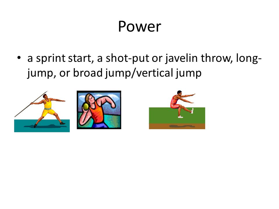 Power a sprint start, a shot-put or javelin throw, long-jump, or broad jump/vertical jump