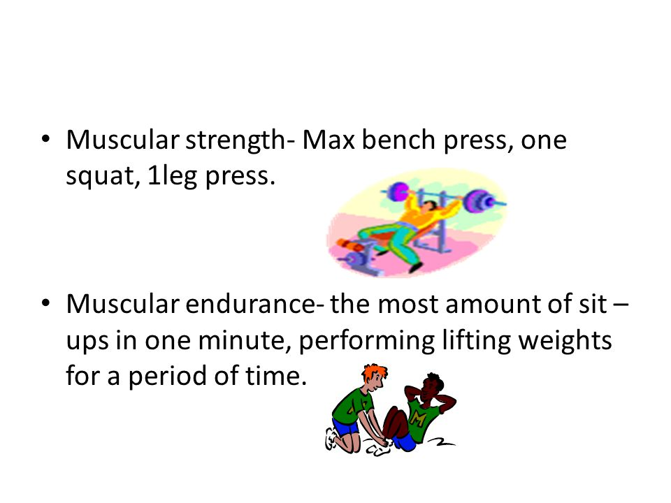 Muscular strength- Max bench press, one squat, 1leg press.