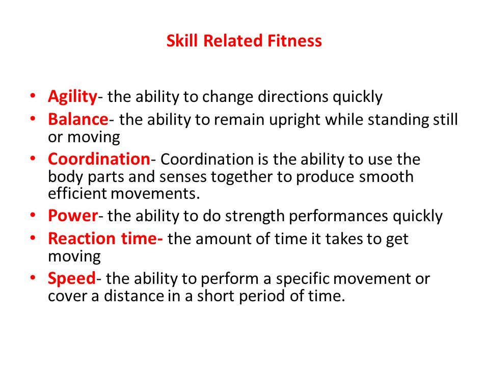 Skill Related Fitness Agility- the ability to change directions quickly. Balance- the ability to remain upright while standing still or moving.