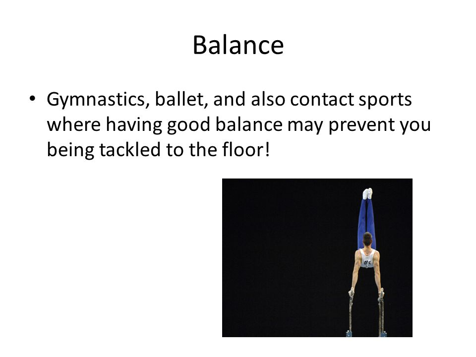 Balance Gymnastics, ballet, and also contact sports where having good balance may prevent you being tackled to the floor!
