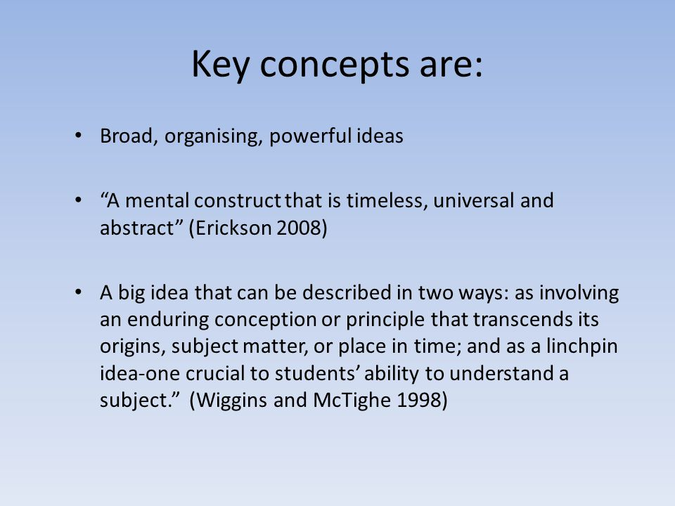 Key concepts are: Broad, organising, powerful ideas