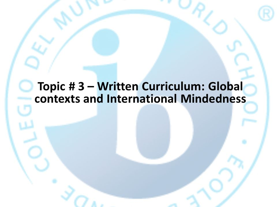 Topic # 3 – Written Curriculum: Global contexts and International Mindedness