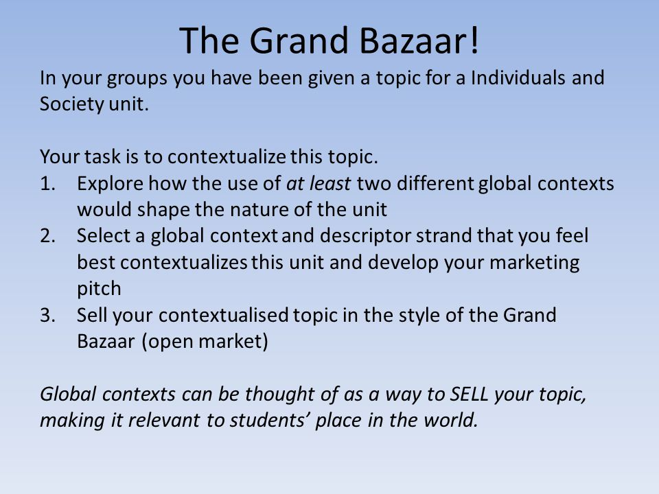 The Grand Bazaar! In your groups you have been given a topic for a Individuals and Society unit. Your task is to contextualize this topic.