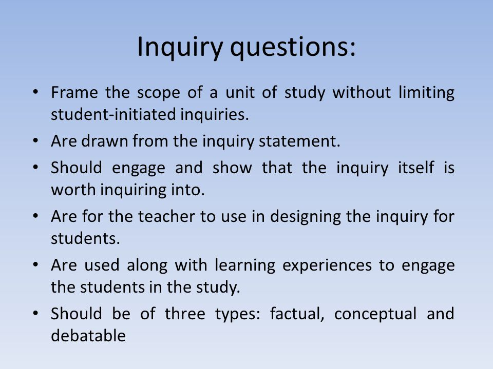 Inquiry questions: Frame the scope of a unit of study without limiting student-initiated inquiries.