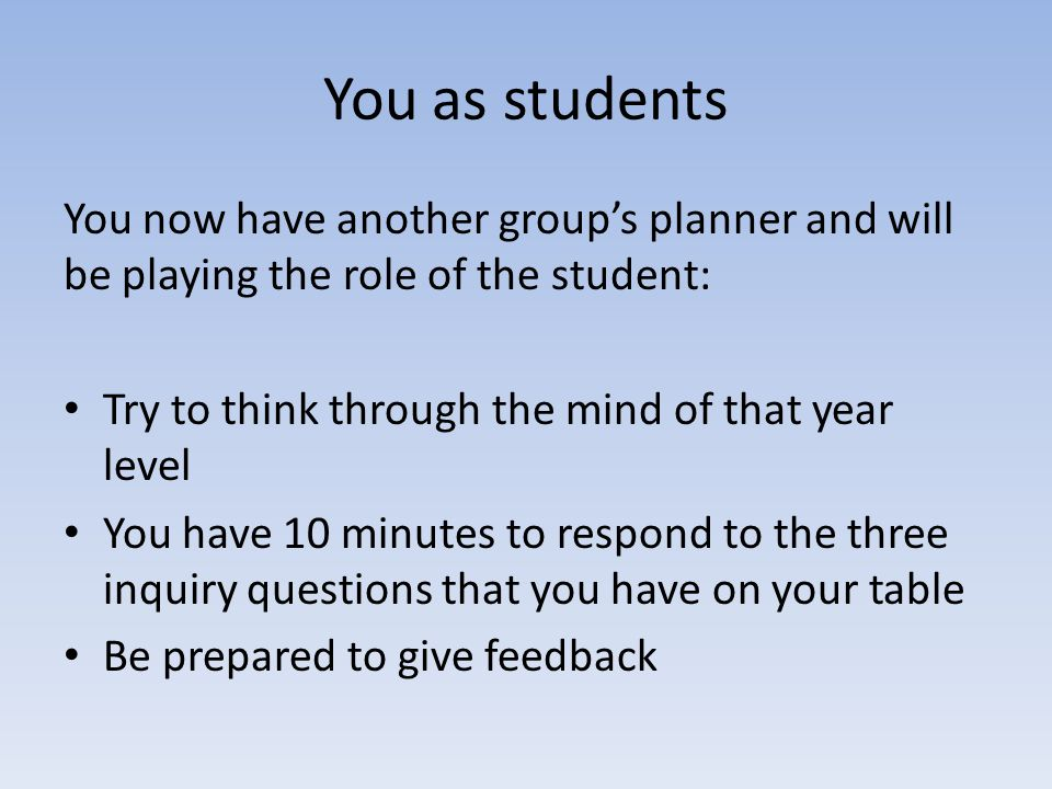 You as students You now have another group's planner and will be playing the role of the student: Try to think through the mind of that year level.