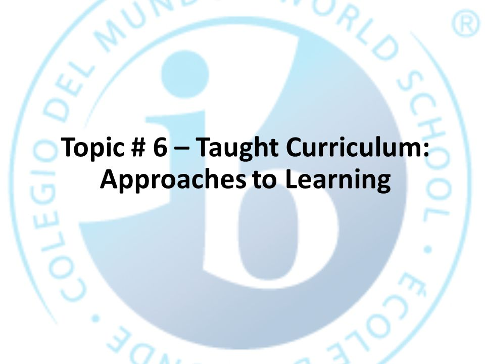 Topic # 6 – Taught Curriculum: Approaches to Learning