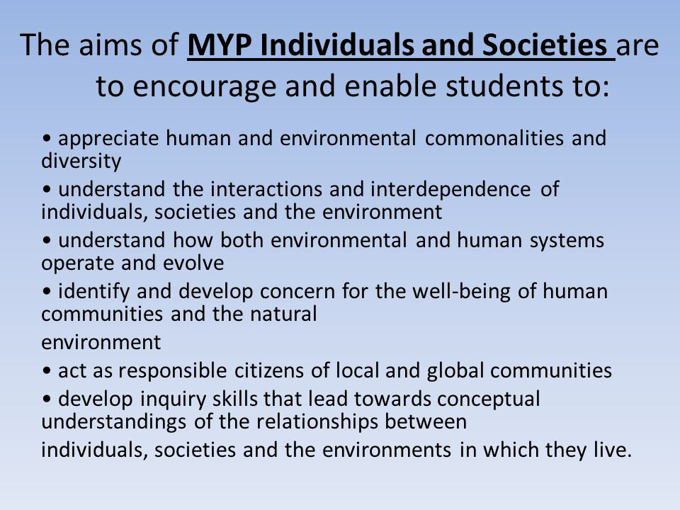 The aims of MYP Individuals and Societies are to encourage and enable students to: