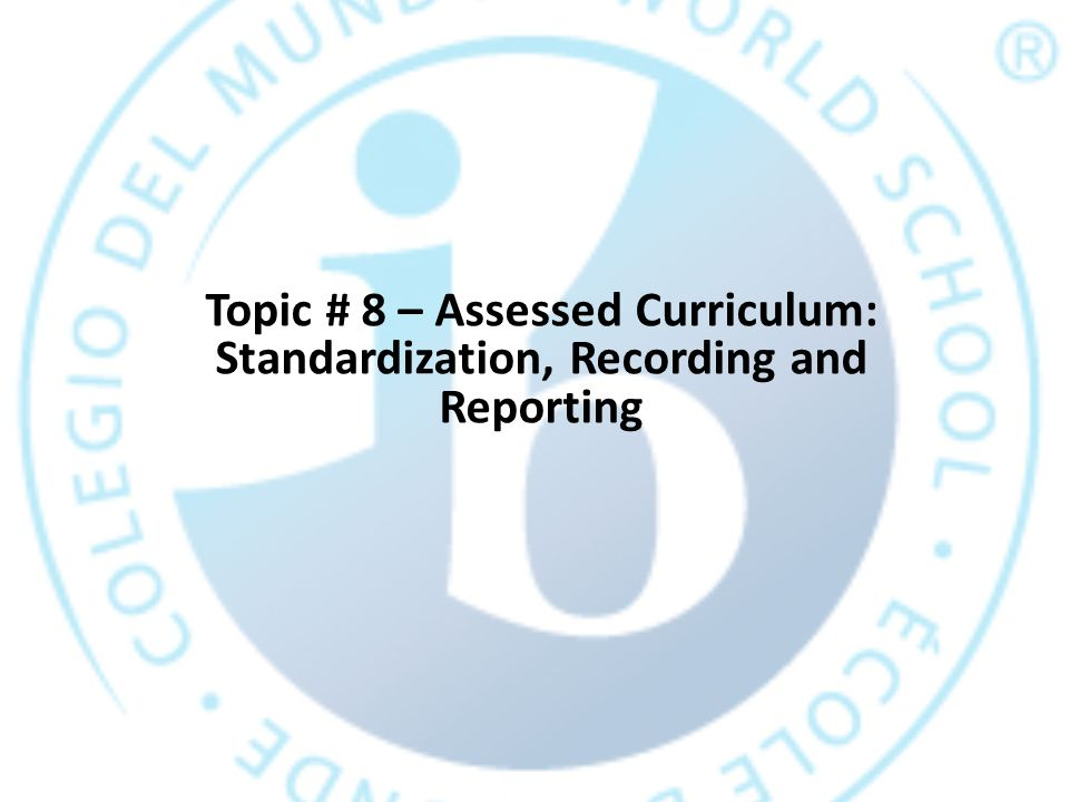 Topic # 8 – Assessed Curriculum: Standardization, Recording and Reporting