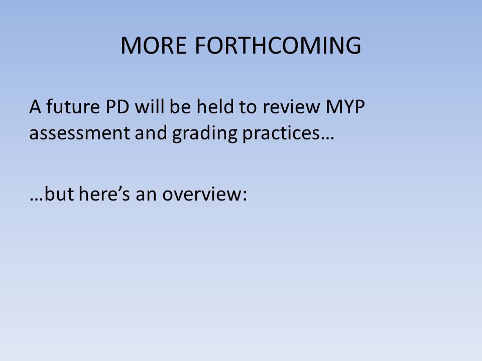 MORE FORTHCOMING A future PD will be held to review MYP assessment and grading practices… …but here's an overview: