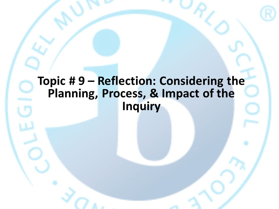 Topic # 9 – Reflection: Considering the Planning, Process, & Impact of the Inquiry