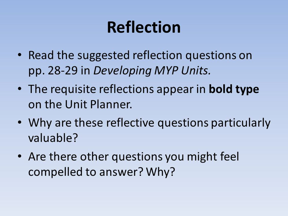 Reflection Read the suggested reflection questions on pp. 28-29 in Developing MYP Units.