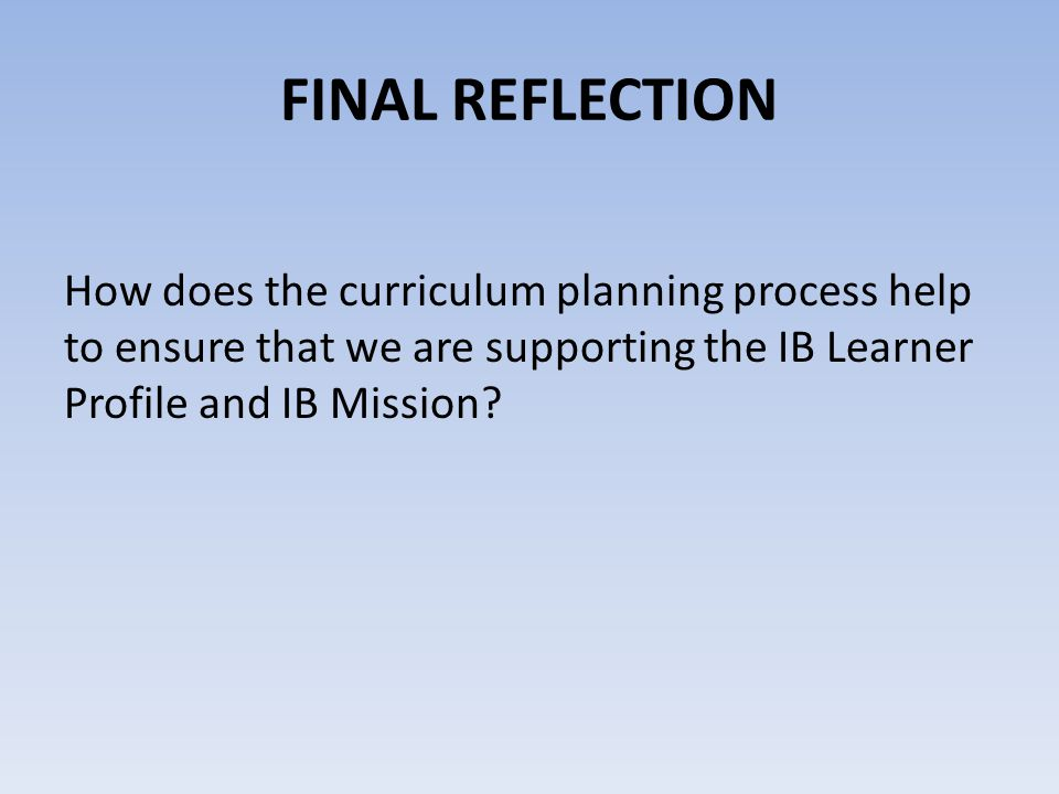 FINAL REFLECTION How does the curriculum planning process help to ensure that we are supporting the IB Learner Profile and IB Mission