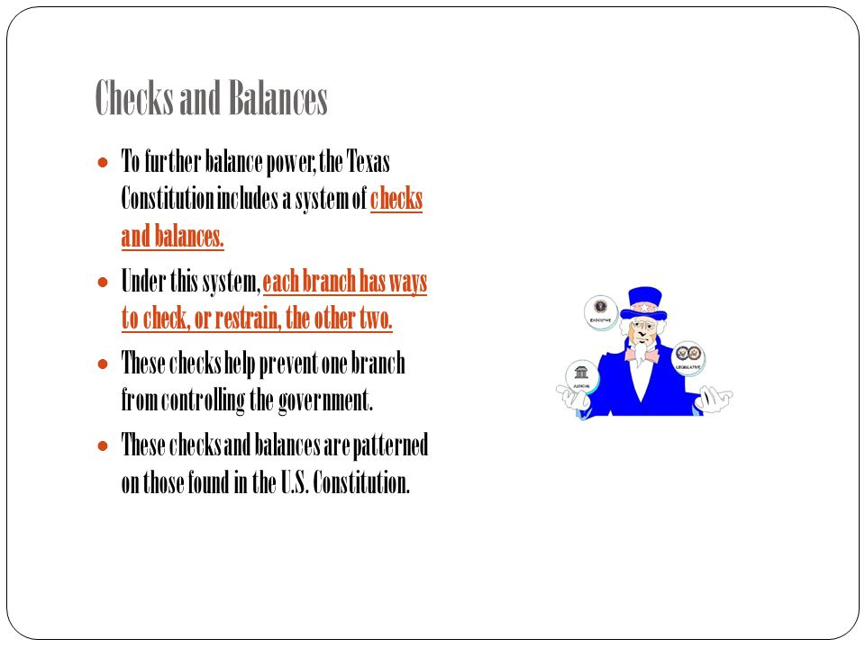 Checks and Balances To further balance power, the Texas Constitution includes a system of checks and balances.