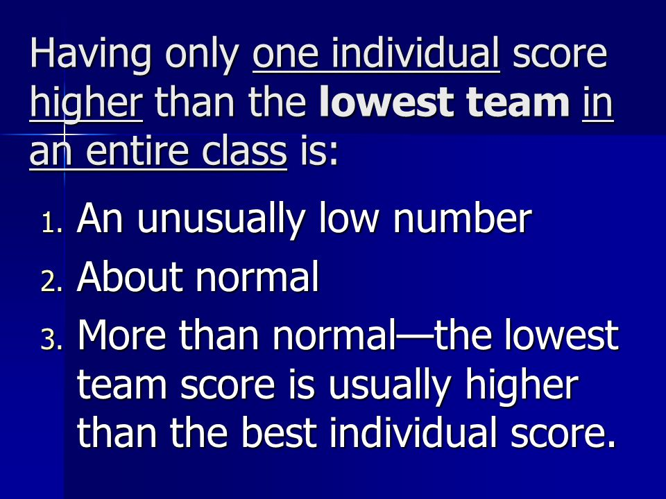 Having only one individual score higher than the lowest team in an entire class is: