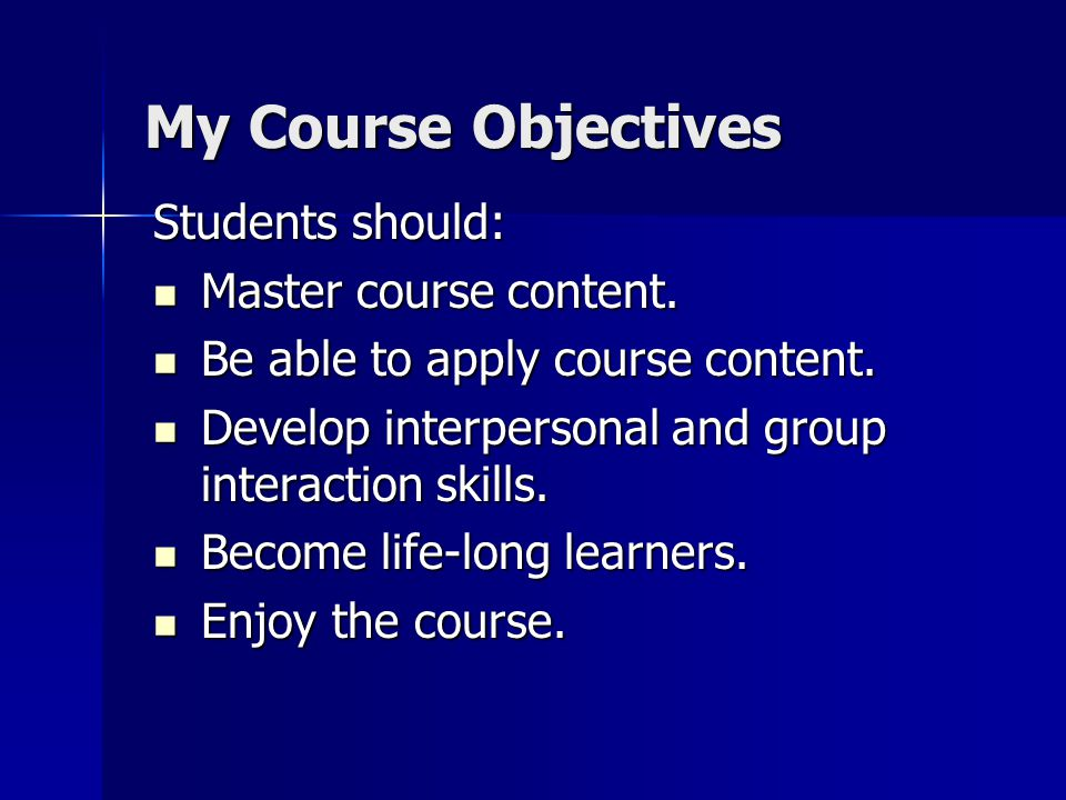My Course Objectives Students should: Master course content.