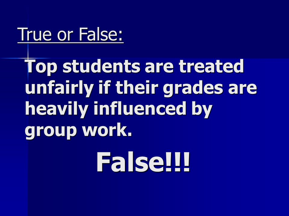True or False: Top students are treated unfairly if their grades are heavily influenced by group work.