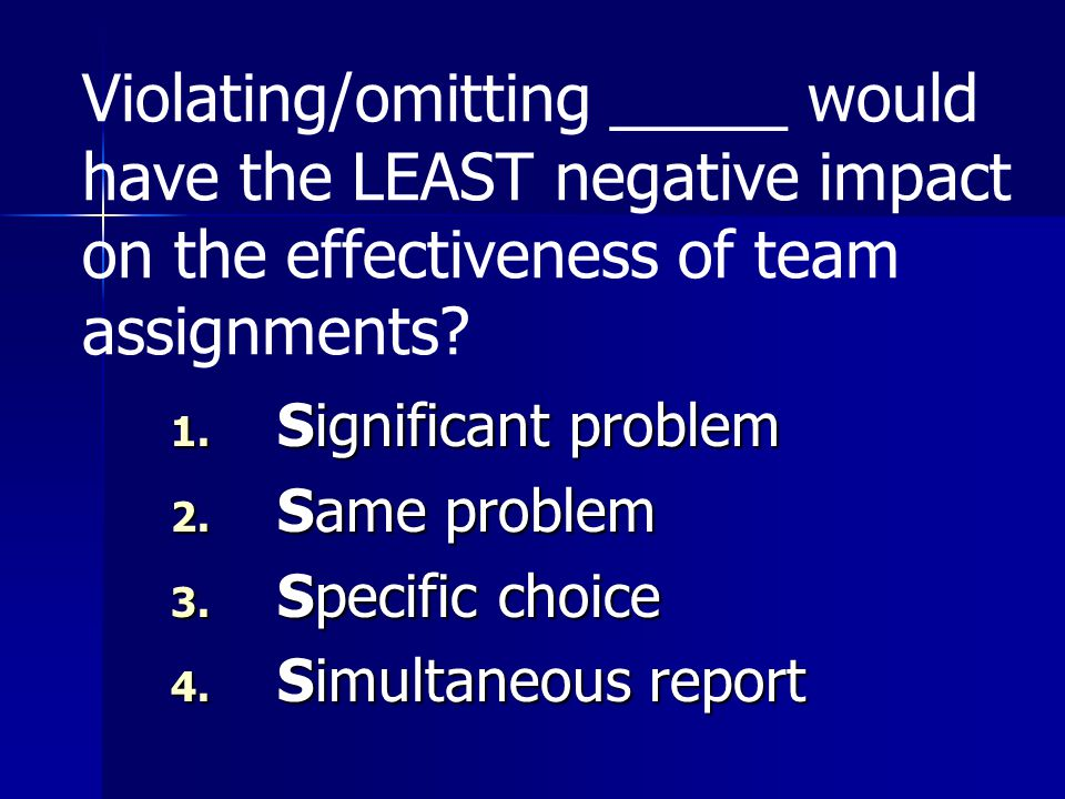 Violating/omitting _____ would have the LEAST negative impact on the effectiveness of team assignments