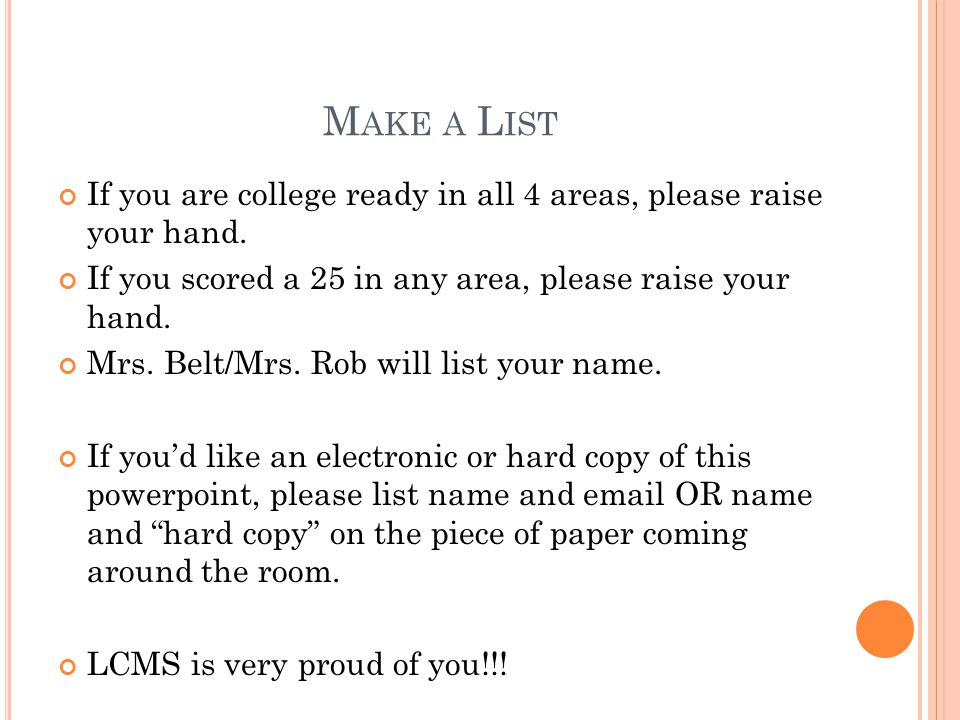 Make a List If you are college ready in all 4 areas, please raise your hand. If you scored a 25 in any area, please raise your hand.