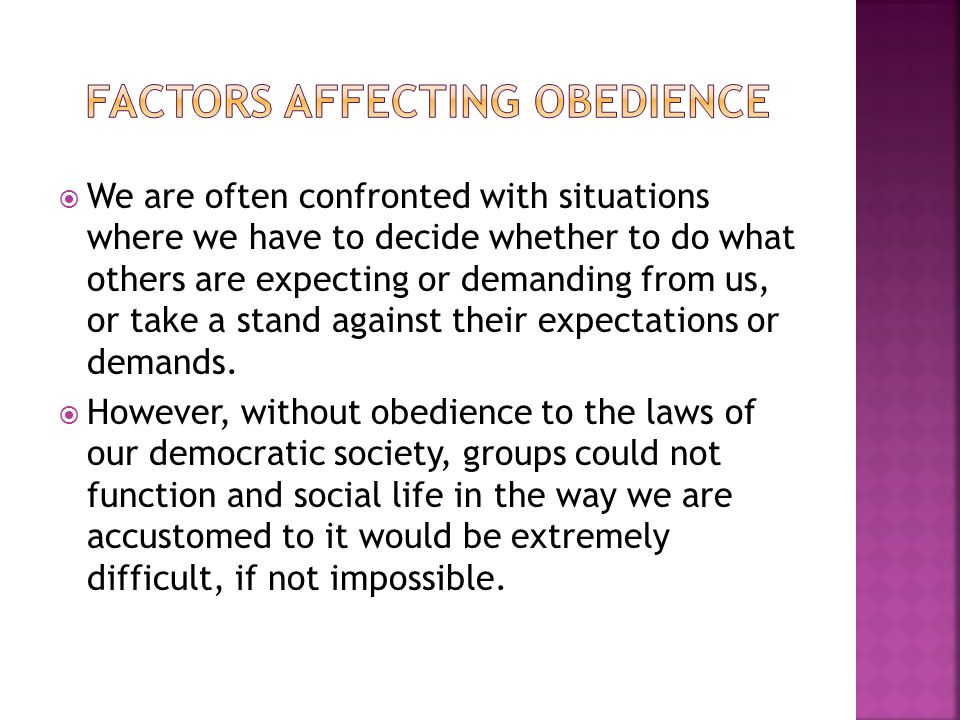 the different factors that affect obedience Factors affecting obedience: individual differences and personality we are going to consider a number of personality factors which might affect the extent to which some-one is likely to obey orders before we go any further.
