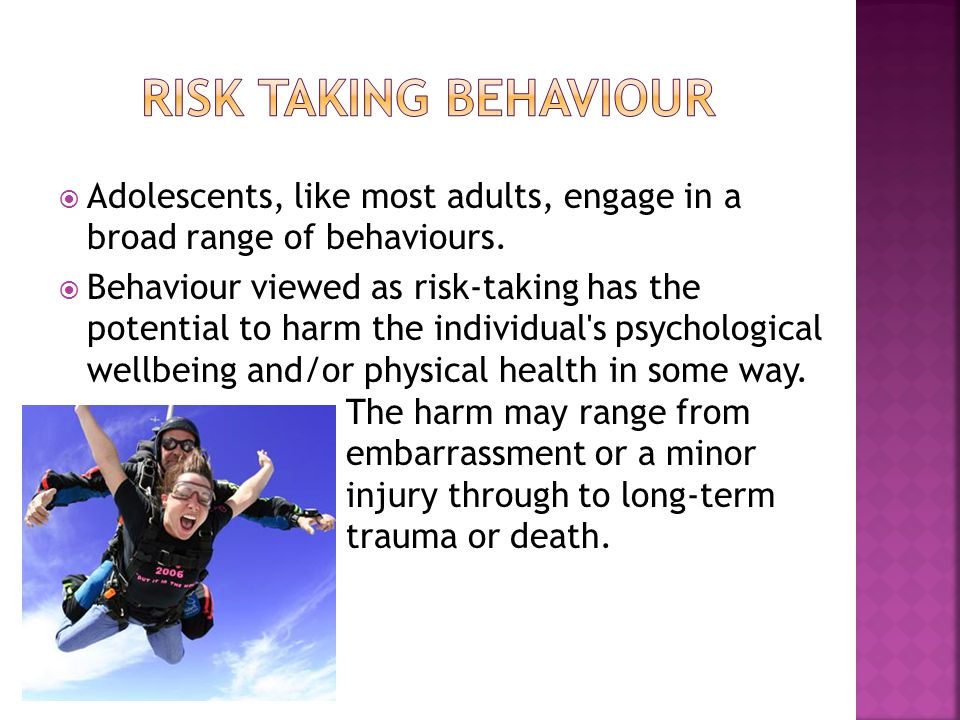 Risk taking behaviour Adolescents, like most adults, engage in a broad range of behaviours.