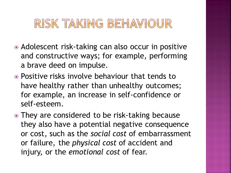 Risk taking behaviour Adolescent risk-taking can also occur in positive and constructive ways; for example, performing a brave deed on impulse.